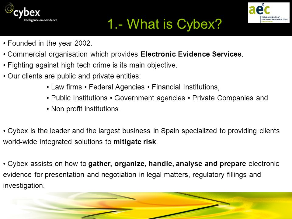 1.- What is Cybex? Founded in the year 2002. Commercial organisation which provides Electronic Evidence Services. Fighting against high tech crime is