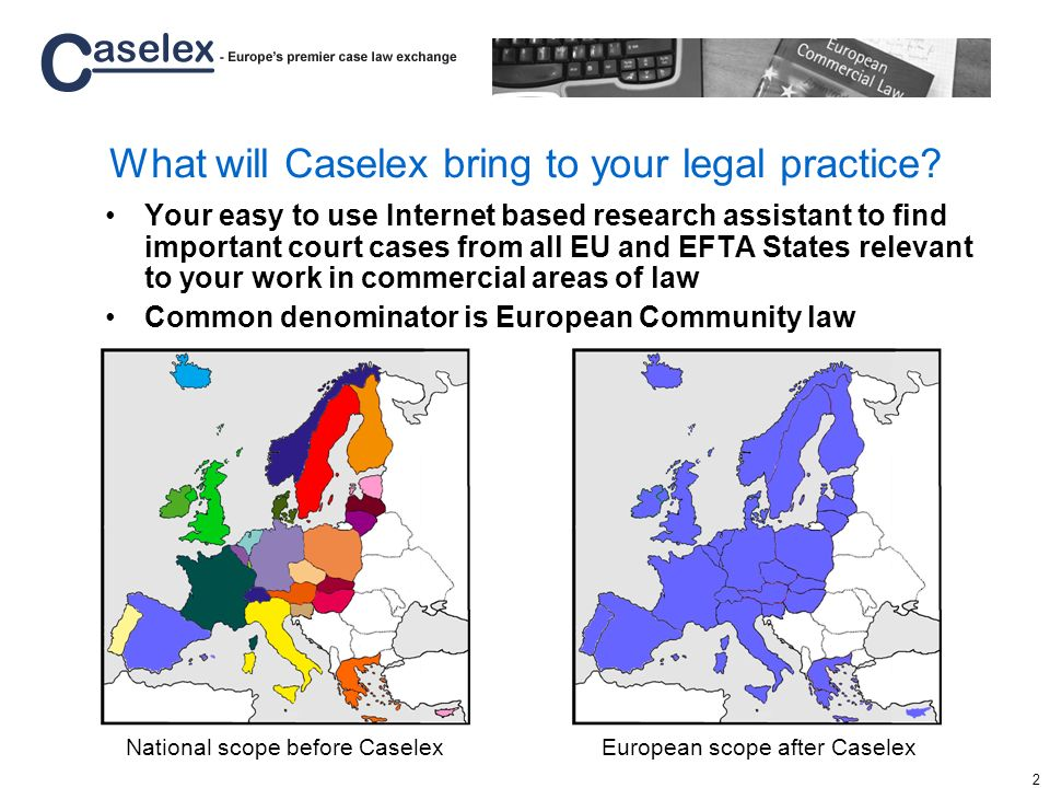 3 Legal professionals need foreign national case law Legal professionals go international with their clients European Community law is –becoming more important –the common denominator motivating Caselex users to seek relevant case law from foreign jurisdictions Court cases on European Community law are source of inspiration and solutions to common legal issues across borders