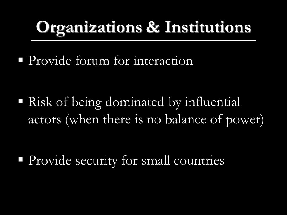 Organizations & Institutions Provide forum for interaction Risk of being dominated by influential actors (when there is no balance of power) Provide security for small countries
