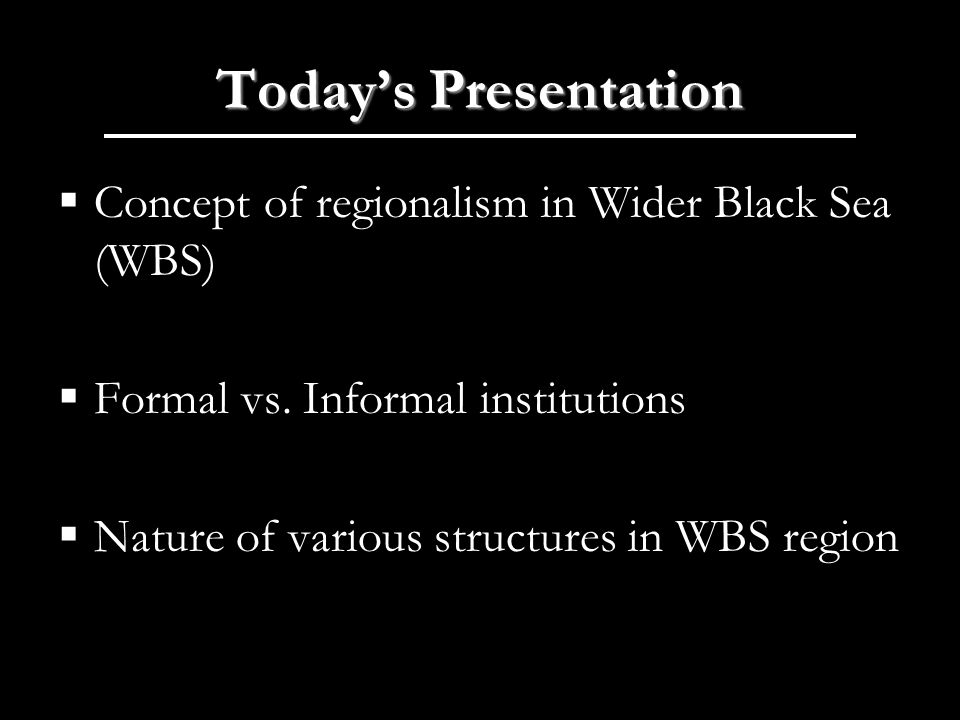 Todays Presentation Concept of regionalism in Wider Black Sea (WBS) Formal vs.