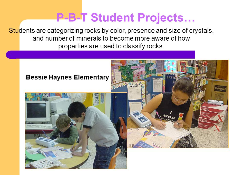 P-B-T Student Projects… Bessie Haynes Elementary Students are categorizing rocks by color, presence and size of crystals, and number of minerals to become more aware of how properties are used to classify rocks.