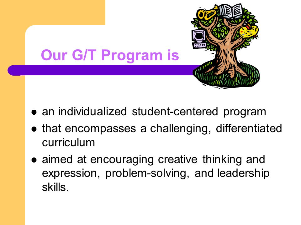 Our G/T Program is an individualized student-centered program that encompasses a challenging, differentiated curriculum aimed at encouraging creative thinking and expression, problem-solving, and leadership skills.