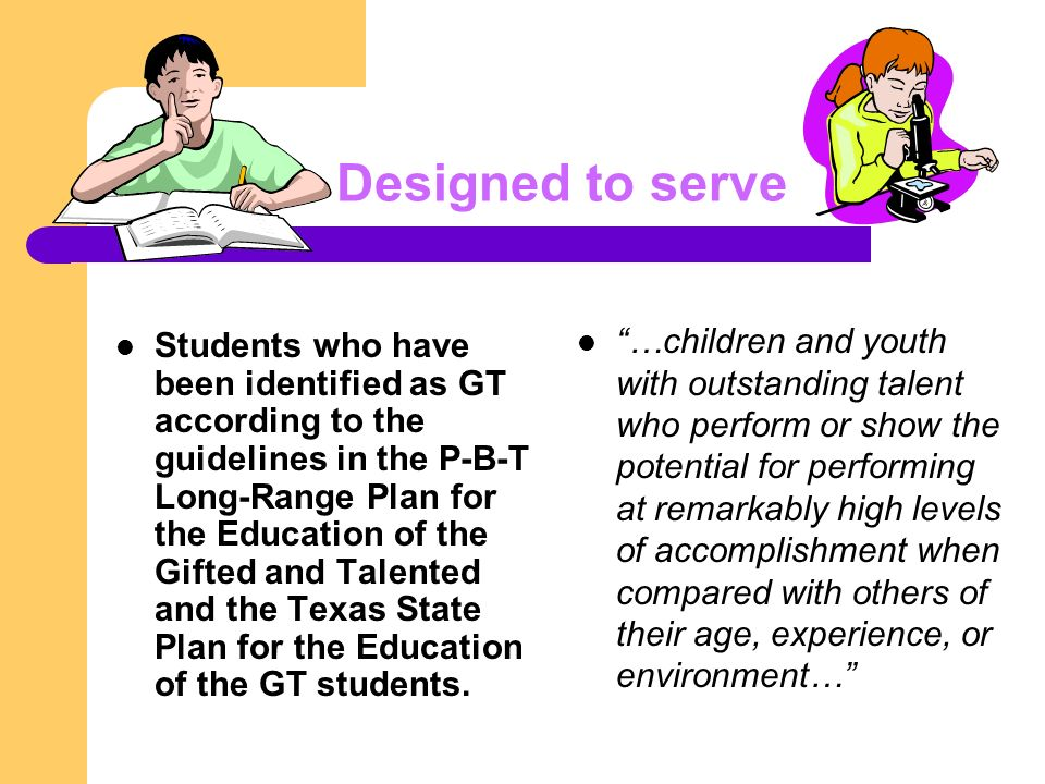 Designed to serve Students who have been identified as GT according to the guidelines in the P-B-T Long-Range Plan for the Education of the Gifted and Talented and the Texas State Plan for the Education of the GT students.