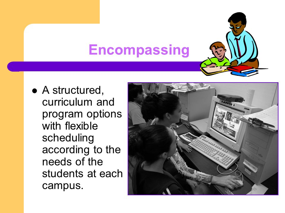 Encompassing A structured, curriculum and program options with flexible scheduling according to the needs of the students at each campus.
