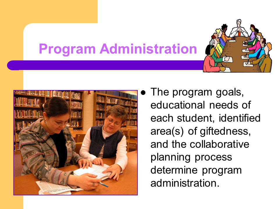 Program Administration The program goals, educational needs of each student, identified area(s) of giftedness, and the collaborative planning process determine program administration.