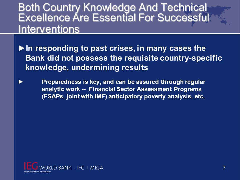 7 Both Country Knowledge And Technical Excellence Are Essential For Successful Interventions In responding to past crises, in many cases the Bank did not possess the requisite country-specific knowledge, undermining results Preparedness is key, and can be assured through regular analytic work -- Financial Sector Assessment Programs (FSAPs, joint with IMF) anticipatory poverty analysis, etc.