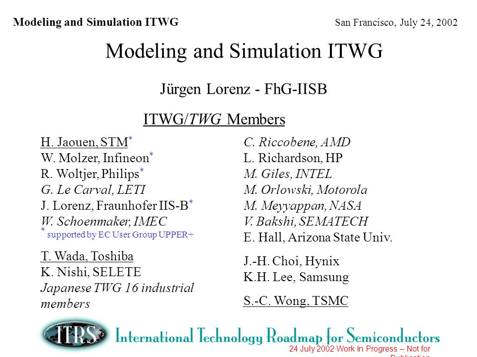 Modeling and Simulation ITWG San Francisco, July 24, 2002 24 July 2002 Work In Progress – Not for Publication Key Messages Update of key messages from 2001 ITRS: Technology modeling and simulation is one of a few enabling methodologies that can accelerate development times and reduce development costs: Assessment up to 25% in 2001, expected to increase Cross-cut links to the other ITRS sections were established - major goal of ITWG activities to further extend these links Accurate technology experimental characterization is essential Modeling and simulation provides an embodiment of knowledge and understanding.