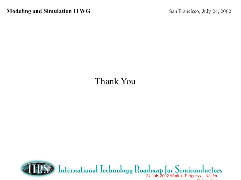 Modeling and Simulation ITWG San Francisco, July 24, 2002 24 July 2002 Work In Progress – Not for Publication Thank You