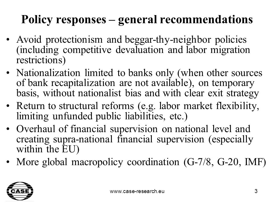 www.case-research.eu4 Policy responses – at core Monetary policy: quantitative easing in order to avoid further collapse in global liquidity (many practical dilemmas such as how far to go, when to start withdrawing money stimulus, central bank balance sheets, how to rebuild central bank independence) Systematic and market-friendly rehabilitation of financial sector Careful approach to discretionary fiscal stimulus (other then costs of financial sector rehabilitation) –Inter-temporal fiscal constraints (perspective of ageing-related fiscal challenge in most of developed countries) –Credibility/ borrowing costs barrier –Political difficulty to withdraw –Crowding out effect for emerging markets –Protectionist danger