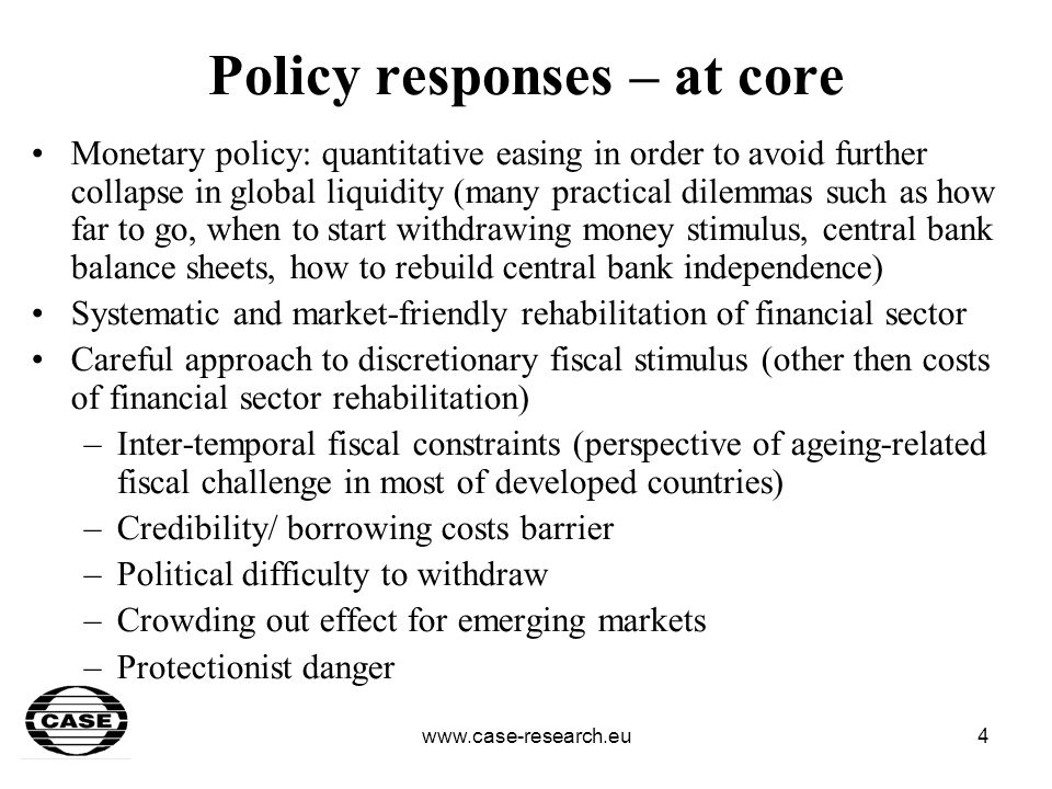 www.case-research.eu5 Policy responses – at periphery Monetary policy: depends on monetary regime and individual country conditions but generally no room for aggressive easing and sterilization of capital outflow (danger of speculative attack) Market-friendly rehabilitation of financial sector (where necessary) Very limited room for anti-cyclical fiscal policy (borrowing constraints) – apart from countries which have accumulated sovereign funds/ other forms of fiscal reserves Credibility challenge (broadly defined)
