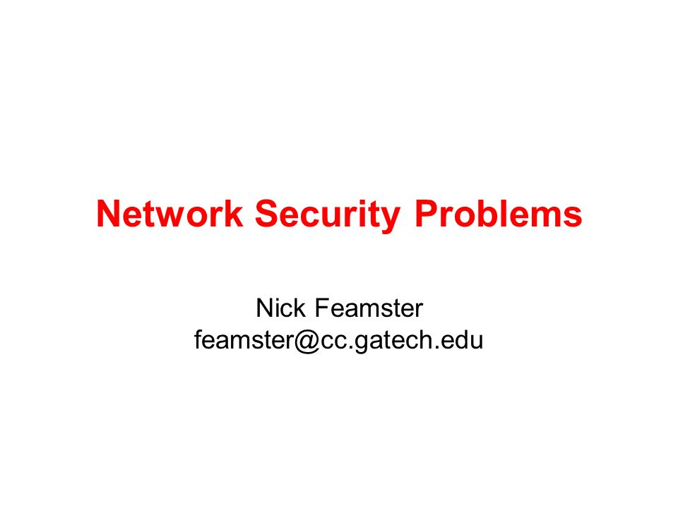 Network Security Problems Nick Feamster feamster@cc.gatech.edu