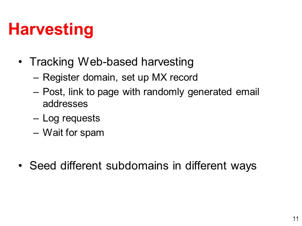 11 Harvesting Tracking Web-based harvesting –Register domain, set up MX record –Post, link to page with randomly generated email addresses –Log requests –Wait for spam Seed different subdomains in different ways