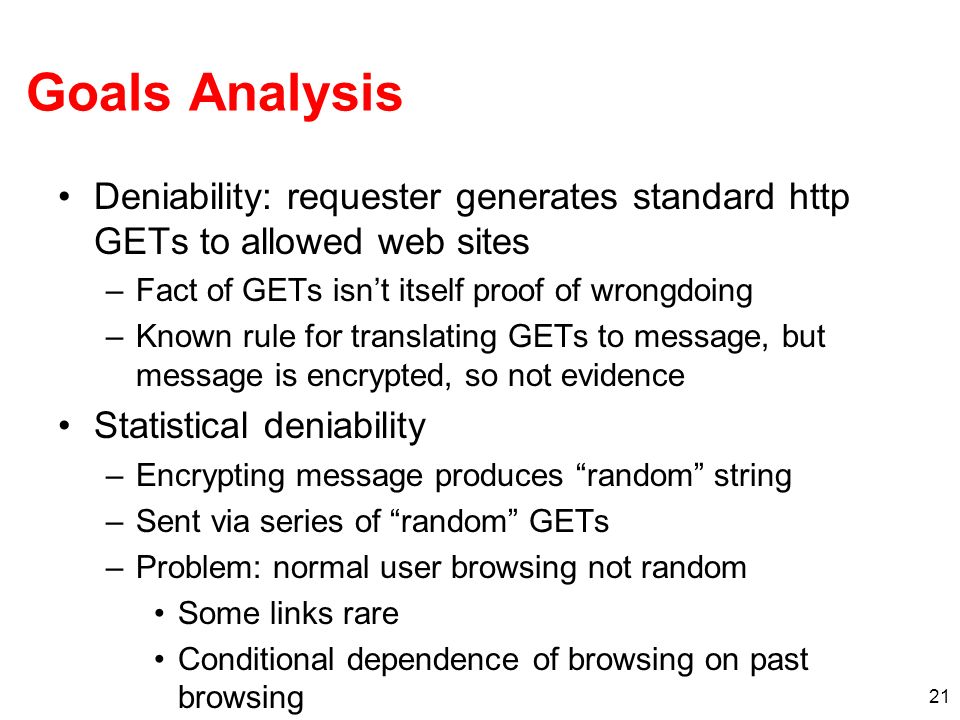 21 Goals Analysis Deniability: requester generates standard http GETs to allowed web sites –Fact of GETs isnt itself proof of wrongdoing –Known rule for translating GETs to message, but message is encrypted, so not evidence Statistical deniability –Encrypting message produces random string –Sent via series of random GETs –Problem: normal user browsing not random Some links rare Conditional dependence of browsing on past browsing