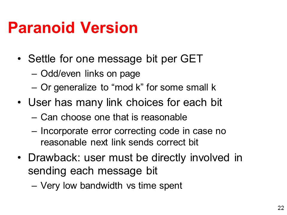 22 Paranoid Version Settle for one message bit per GET –Odd/even links on page –Or generalize to mod k for some small k User has many link choices for each bit –Can choose one that is reasonable –Incorporate error correcting code in case no reasonable next link sends correct bit Drawback: user must be directly involved in sending each message bit –Very low bandwidth vs time spent
