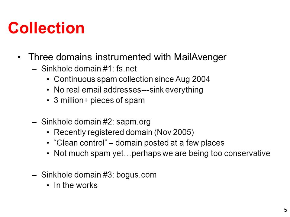 5 Collection Three domains instrumented with MailAvenger –Sinkhole domain #1: fs.net Continuous spam collection since Aug 2004 No real email addresses---sink everything 3 million+ pieces of spam –Sinkhole domain #2: sapm.org Recently registered domain (Nov 2005) Clean control – domain posted at a few places Not much spam yet…perhaps we are being too conservative –Sinkhole domain #3: bogus.com In the works