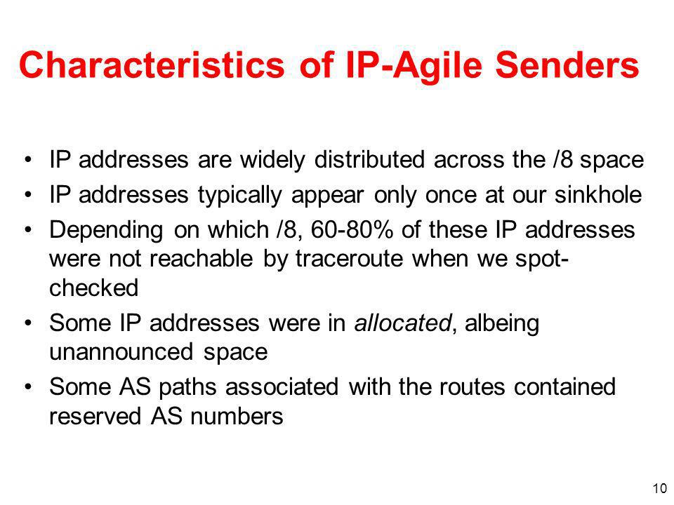 10 Characteristics of IP-Agile Senders IP addresses are widely distributed across the /8 space IP addresses typically appear only once at our sinkhole