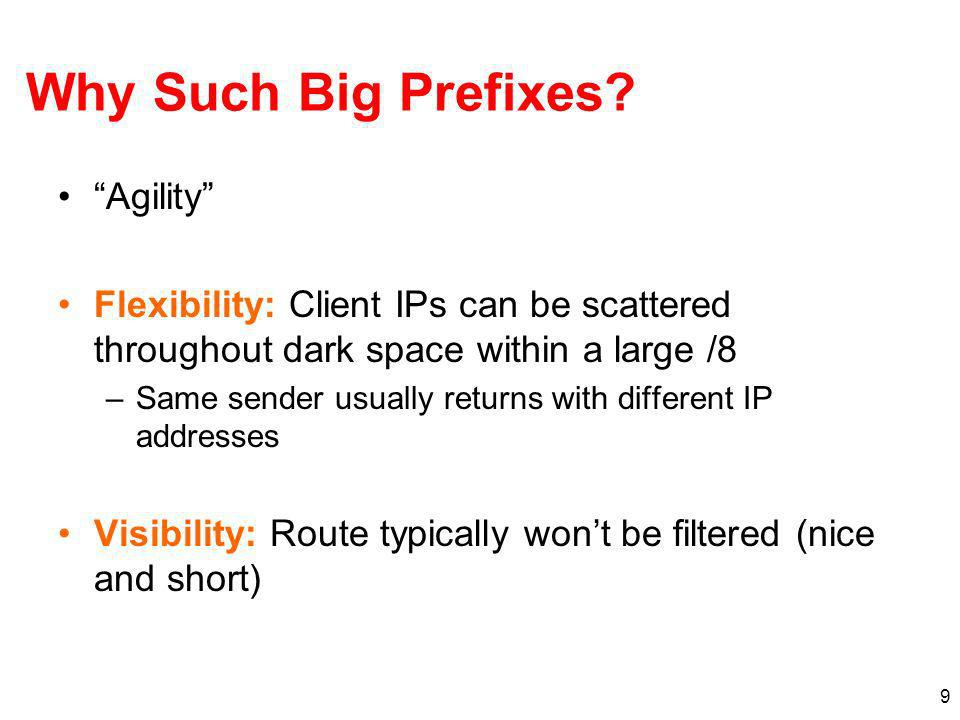 9 Why Such Big Prefixes? Agility Flexibility: Client IPs can be scattered throughout dark space within a large /8 –Same sender usually returns with di