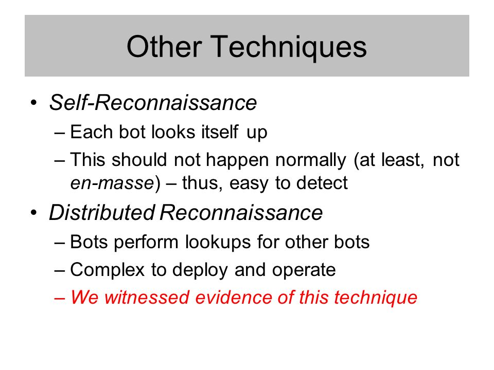 Other Techniques Self-Reconnaissance –Each bot looks itself up –This should not happen normally (at least, not en-masse) – thus, easy to detect Distributed Reconnaissance –Bots perform lookups for other bots –Complex to deploy and operate –We witnessed evidence of this technique