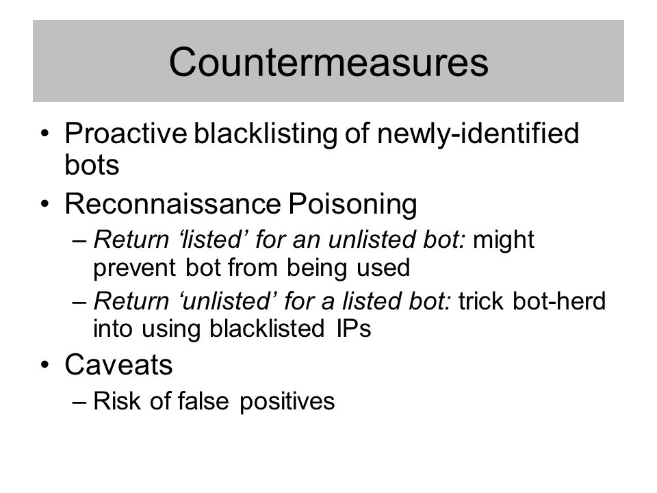 Countermeasures Proactive blacklisting of newly-identified bots Reconnaissance Poisoning –Return listed for an unlisted bot: might prevent bot from being used –Return unlisted for a listed bot: trick bot-herd into using blacklisted IPs Caveats –Risk of false positives