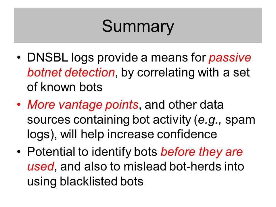 Summary DNSBL logs provide a means for passive botnet detection, by correlating with a set of known bots More vantage points, and other data sources containing bot activity (e.g., spam logs), will help increase confidence Potential to identify bots before they are used, and also to mislead bot-herds into using blacklisted bots