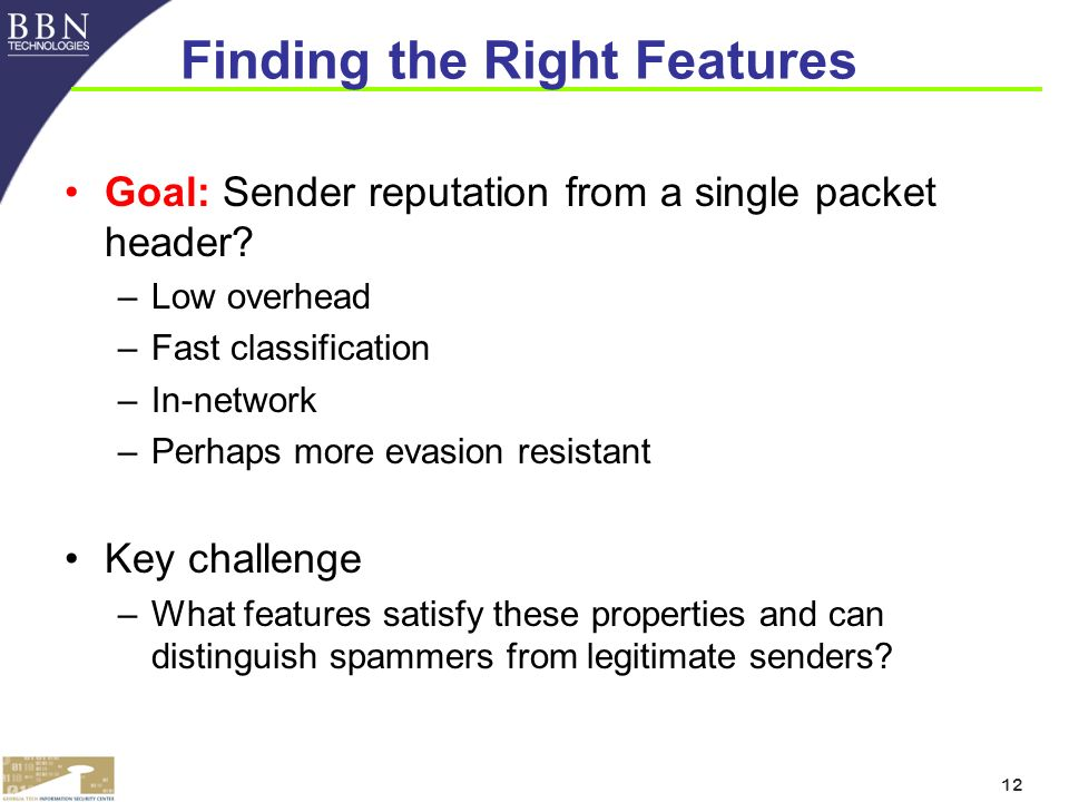 12 Finding the Right Features Goal: Sender reputation from a single packet header.