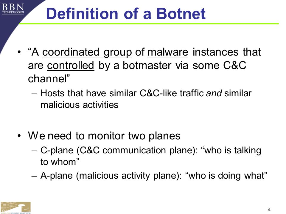 4 Definition of a Botnet A coordinated group of malware instances that are controlled by a botmaster via some C&C channel –Hosts that have similar C&C-like traffic and similar malicious activities We need to monitor two planes –C-plane (C&C communication plane): who is talking to whom –A-plane (malicious activity plane): who is doing what