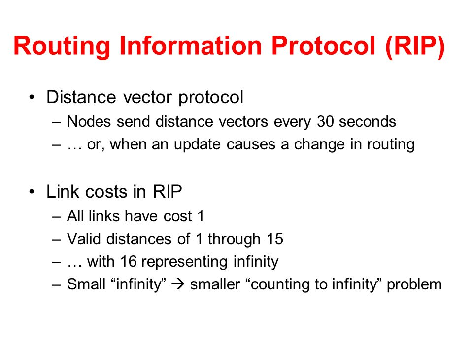 Routing Information Protocol (RIP) Distance vector protocol –Nodes send distance vectors every 30 seconds –… or, when an update causes a change in rou