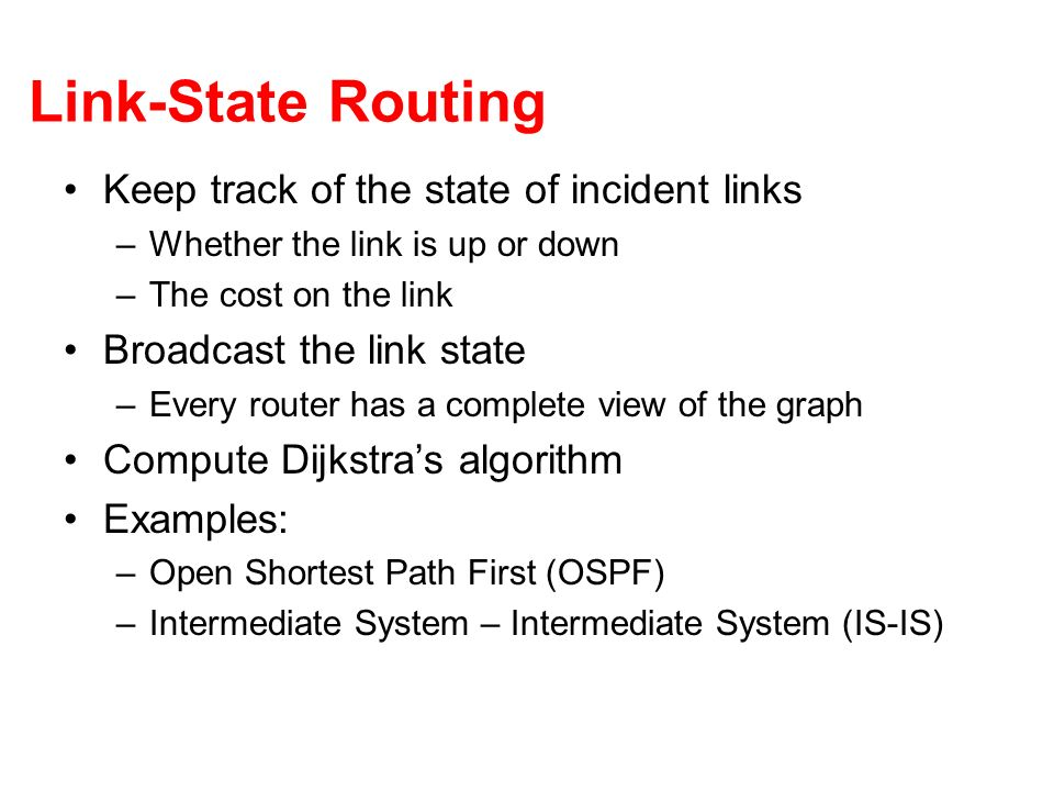 Link-State Routing Keep track of the state of incident links –Whether the link is up or down –The cost on the link Broadcast the link state –Every rou
