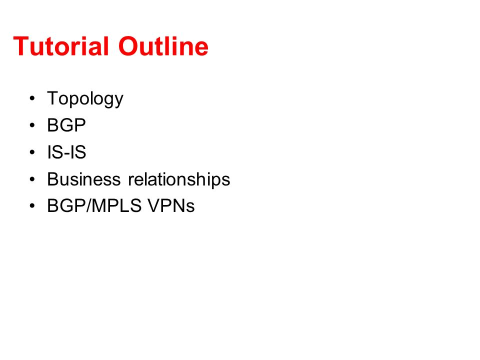 Tutorial Outline Topology BGP IS-IS Business relationships BGP/MPLS VPNs