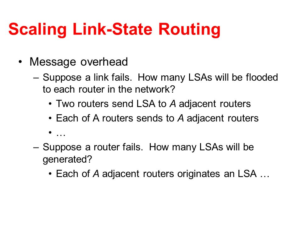 Scaling Link-State Routing Message overhead –Suppose a link fails. How many LSAs will be flooded to each router in the network? Two routers send LSA t