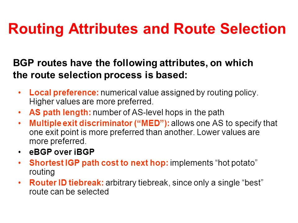 Routing Attributes and Route Selection Local preference: numerical value assigned by routing policy. Higher values are more preferred. AS path length: