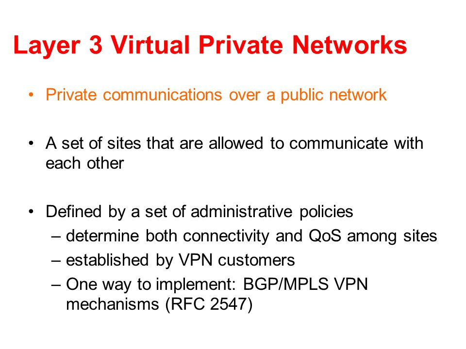 Layer 3 Virtual Private Networks Private communications over a public network A set of sites that are allowed to communicate with each other Defined b