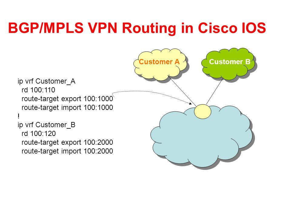 BGP/MPLS VPN Routing in Cisco IOS ip vrf Customer_A rd 100:110 route-target export 100:1000 route-target import 100:1000 ! ip vrf Customer_B rd 100:12