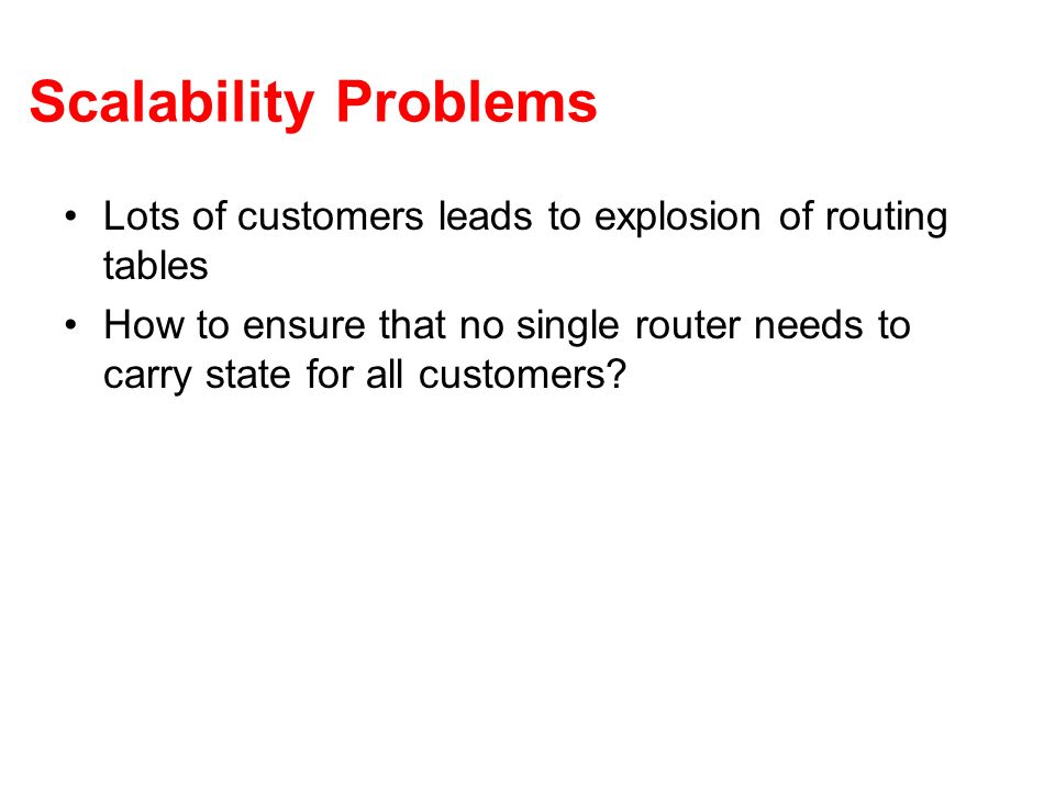 Scalability Problems Lots of customers leads to explosion of routing tables How to ensure that no single router needs to carry state for all customers