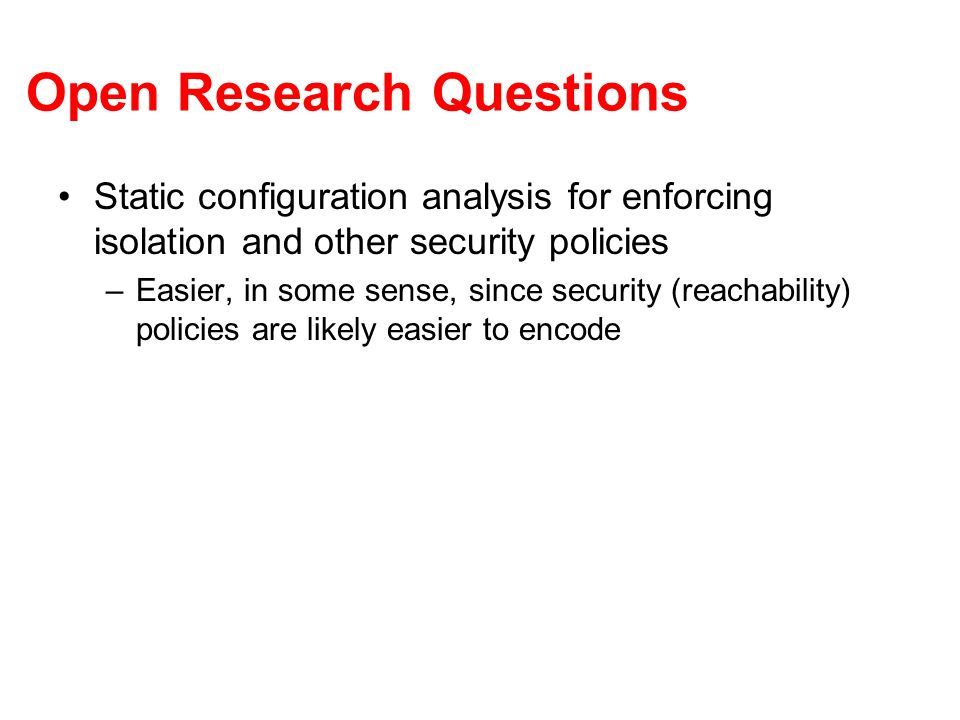 Open Research Questions Static configuration analysis for enforcing isolation and other security policies –Easier, in some sense, since security (reac