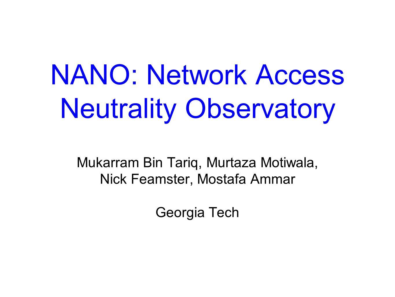 NANO: Network Access Neutrality Observatory Mukarram Bin Tariq, Murtaza Motiwala, Nick Feamster, Mostafa Ammar Georgia Tech