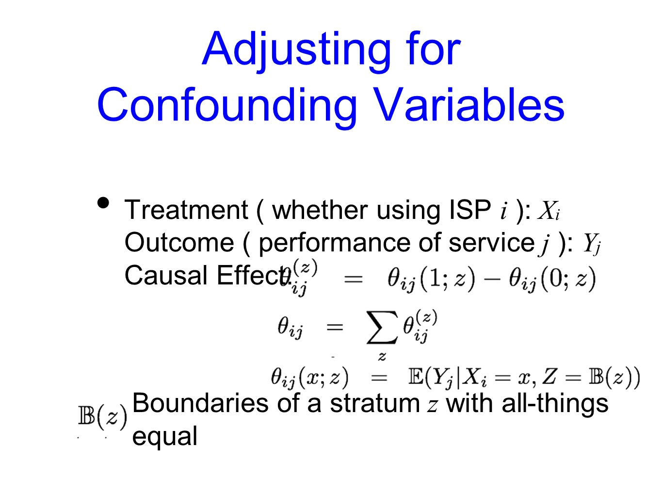 Adjusting for Confounding Variables Treatment ( whether using ISP i ): X i Outcome ( performance of service j ): Y j Causal Effect: Boundaries of a stratum z with all-things equal