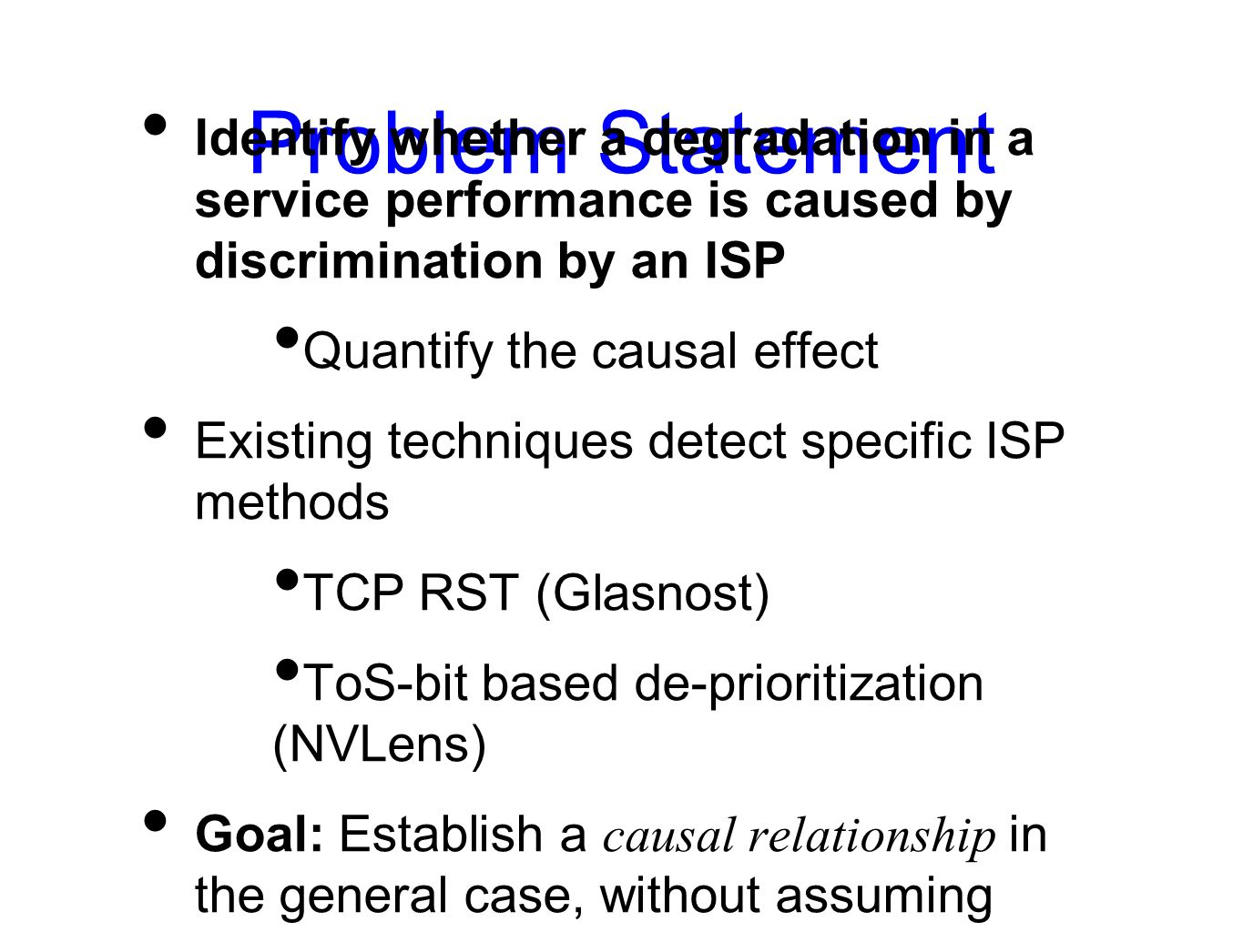 Problem Statement Identify whether a degradation in a service performance is caused by discrimination by an ISP Quantify the causal effect Existing techniques detect specific ISP methods TCP RST (Glasnost) ToS-bit based de-prioritization (NVLens) Goal: Establish a causal relationship in the general case, without assuming anything about the ISPs methods