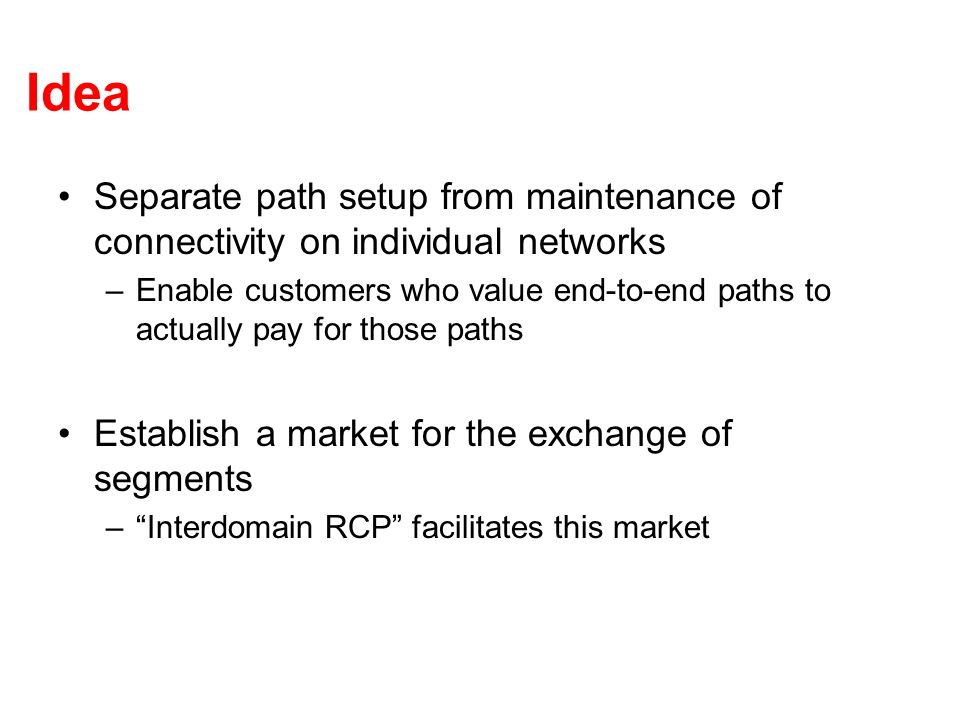 Idea Separate path setup from maintenance of connectivity on individual networks –Enable customers who value end-to-end paths to actually pay for thos