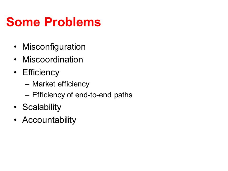 Some Problems Misconfiguration Miscoordination Efficiency –Market efficiency –Efficiency of end-to-end paths Scalability Accountability
