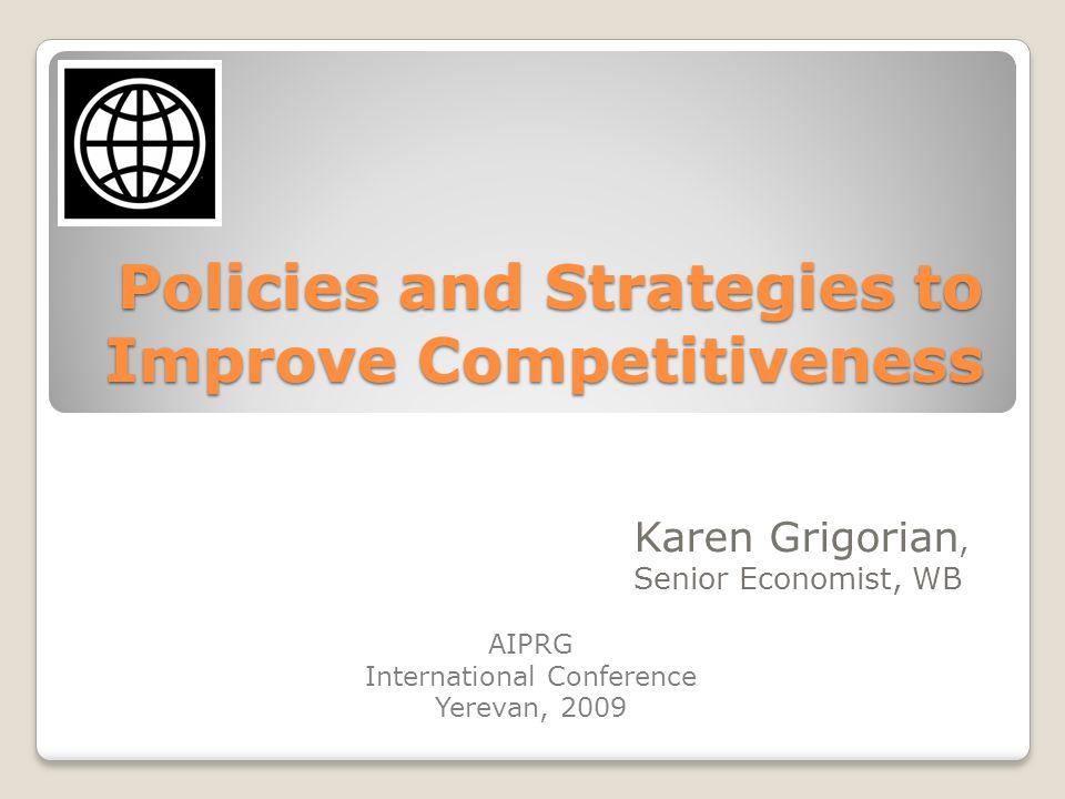 Policies and Strategies to Improve Competitiveness Karen Grigorian, Senior Economist, WB AIPRG International Conference Yerevan, 2009