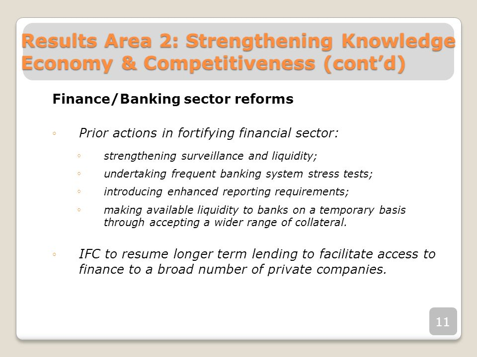 Finance/Banking sector reforms Prior actions in fortifying financial sector: strengthening surveillance and liquidity; undertaking frequent banking system stress tests; introducing enhanced reporting requirements; making available liquidity to banks on a temporary basis through accepting a wider range of collateral.