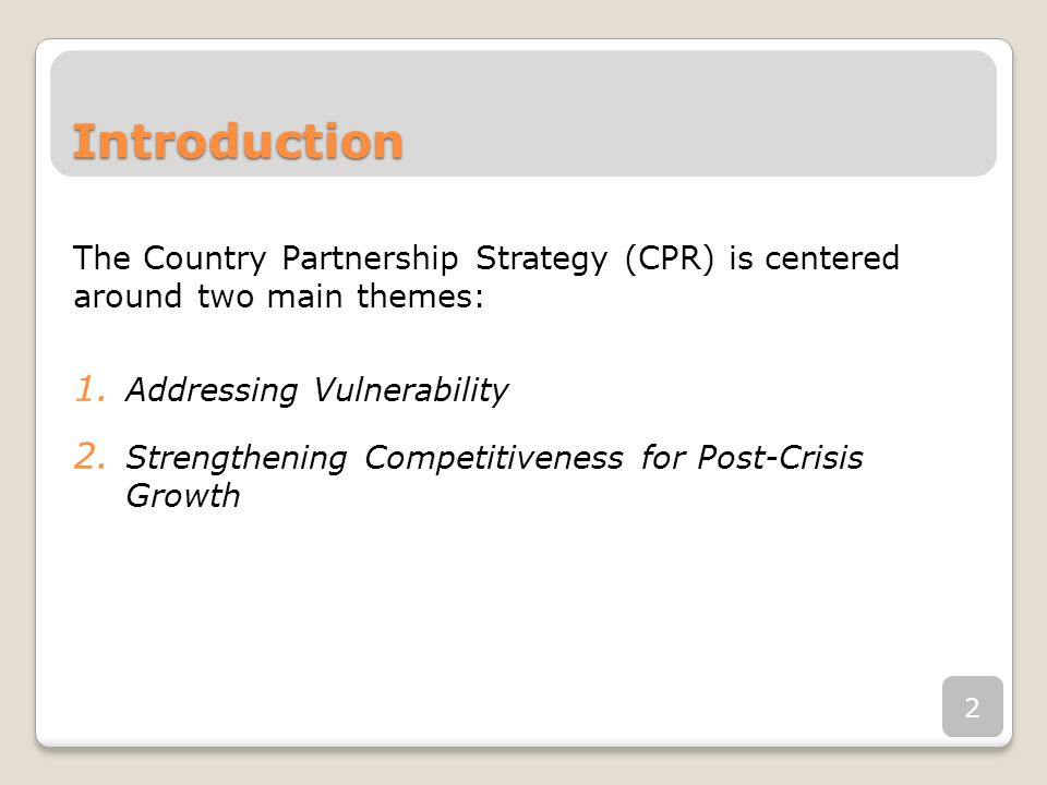 Introduction The Country Partnership Strategy (CPR) is centered around two main themes: 1. Addressing Vulnerability 2. Strengthening Competitiveness f