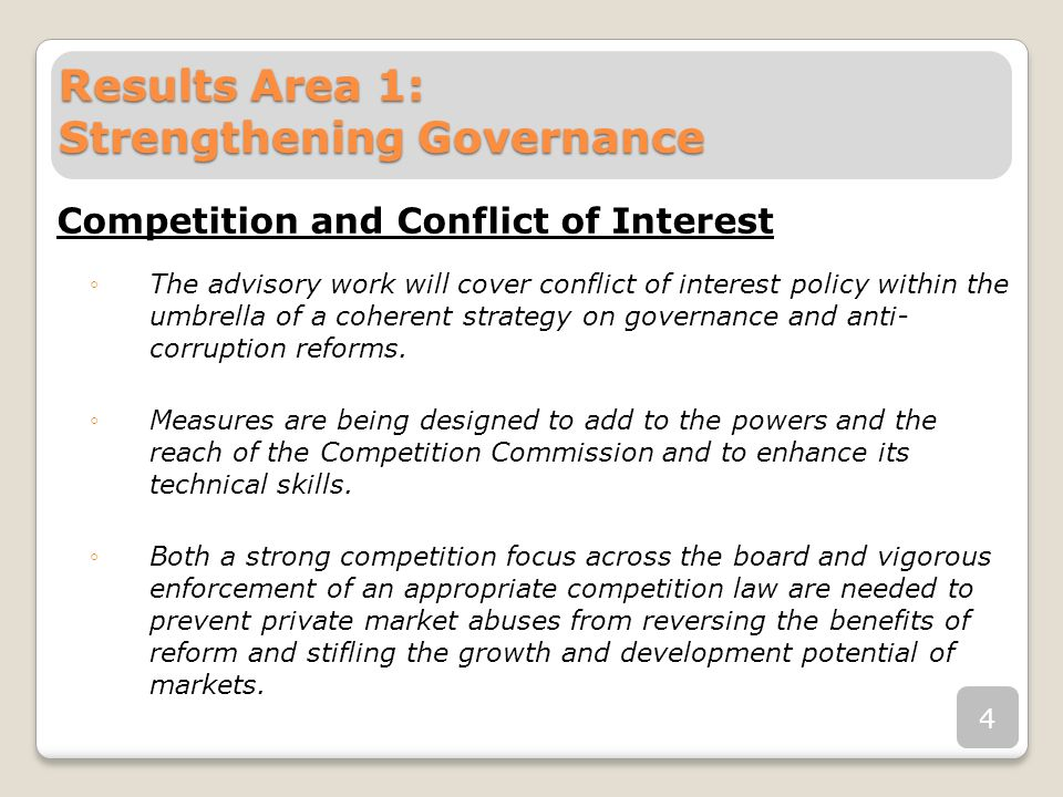 Results Area 1: Strengthening Governance Competition and Conflict of Interest The advisory work will cover conflict of interest policy within the umbrella of a coherent strategy on governance and anti- corruption reforms.
