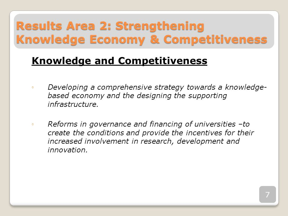 Results Area 2: Strengthening Knowledge Economy & Competitiveness Knowledge and Competitiveness Developing a comprehensive strategy towards a knowledge- based economy and the designing the supporting infrastructure.