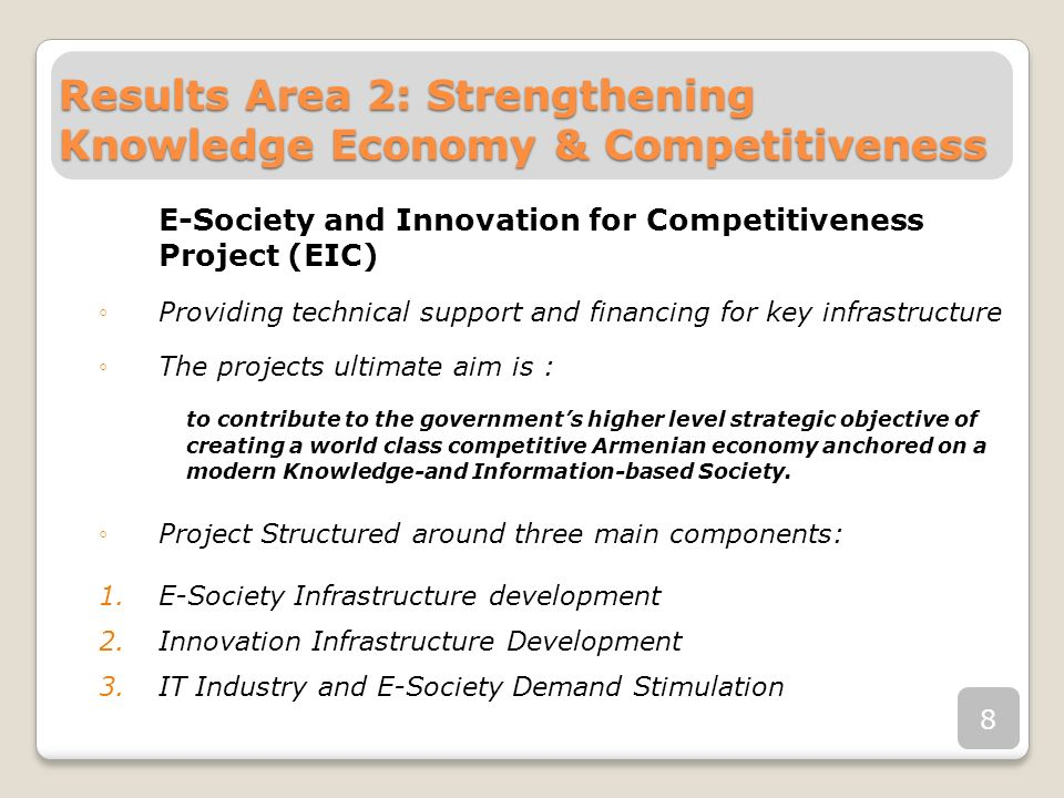 Results Area 2: Strengthening Knowledge Economy & Competitiveness E-Society and Innovation for Competitiveness Project (EIC) Providing technical support and financing for key infrastructure The projects ultimate aim is : to contribute to the governments higher level strategic objective of creating a world class competitive Armenian economy anchored on a modern Knowledge-and Information-based Society.