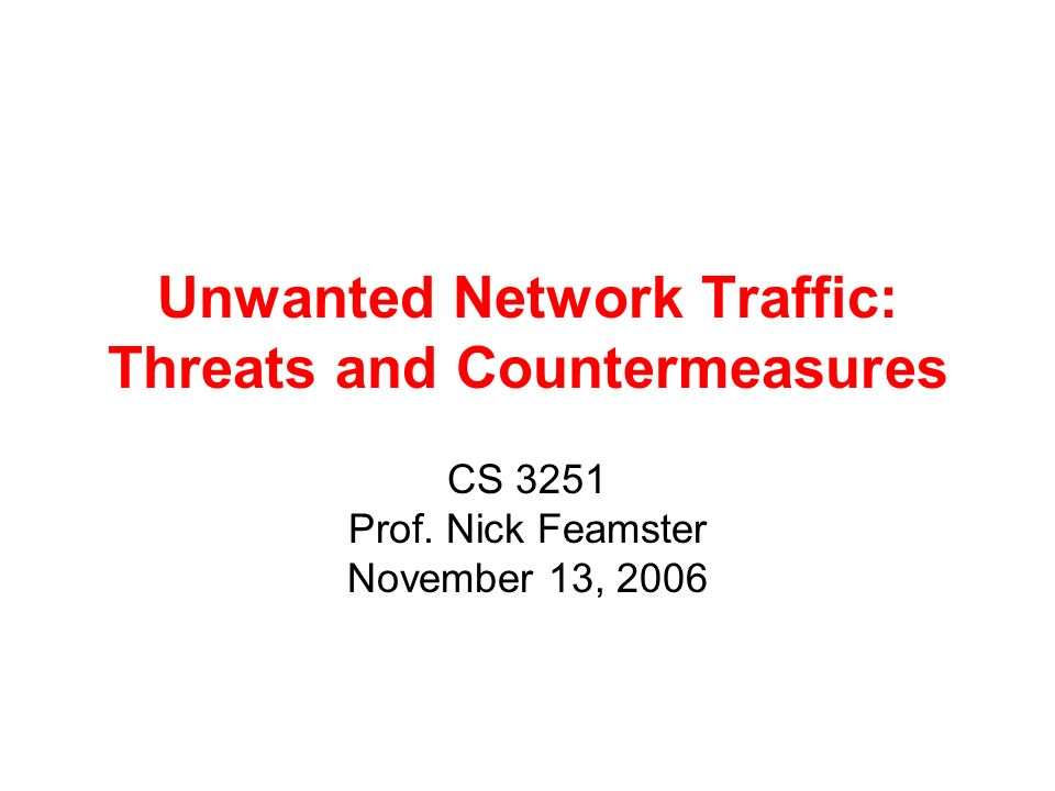 Unwanted Network Traffic: Threats and Countermeasures CS 3251 Prof. Nick Feamster November 13, 2006