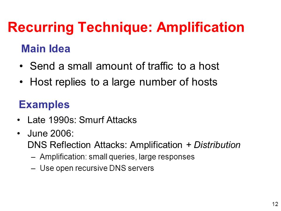 12 Recurring Technique: Amplification Late 1990s: Smurf Attacks June 2006: DNS Reflection Attacks: Amplification + Distribution –Amplification: small