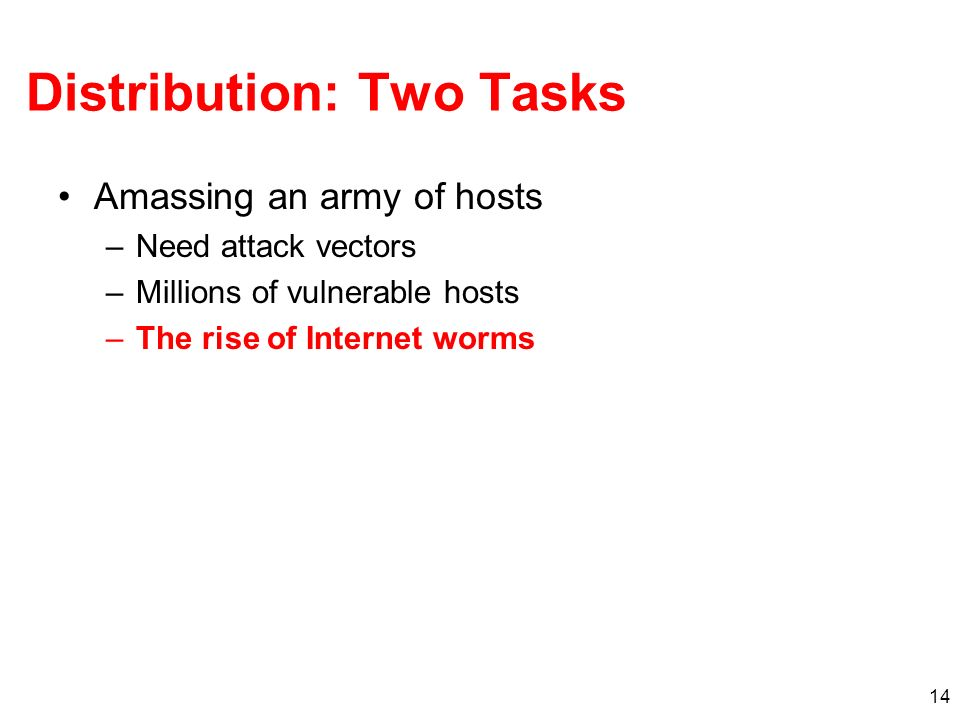 14 Distribution: Two Tasks Amassing an army of hosts –Need attack vectors –Millions of vulnerable hosts –The rise of Internet worms