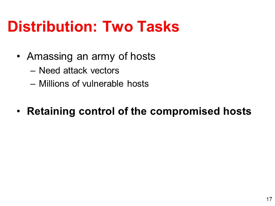 17 Distribution: Two Tasks Amassing an army of hosts –Need attack vectors –Millions of vulnerable hosts Retaining control of the compromised hosts